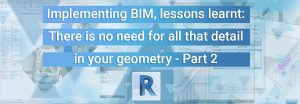Implementing BIM, Lessons learnt: There is no need for all that detail in your geometry